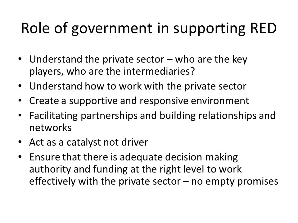 Role of government in supporting RED Understand the private sector – who are the key players, who are the intermediaries? Understand how to work with