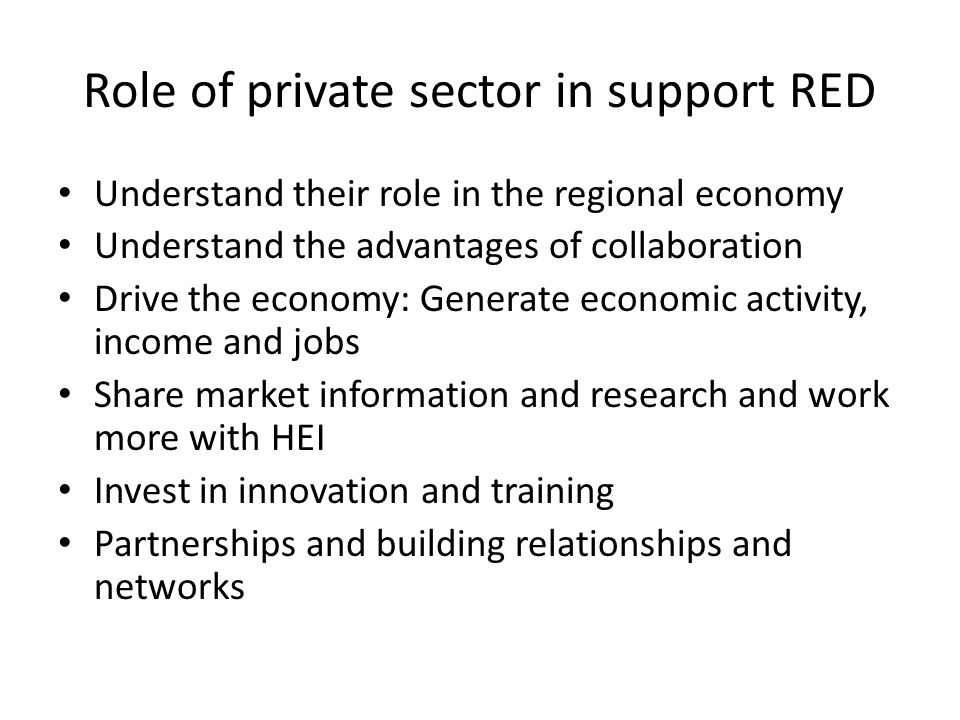 Role of private sector in support RED Understand their role in the regional economy Understand the advantages of collaboration Drive the economy: Gene