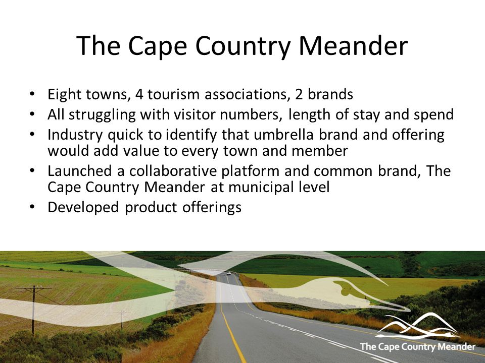 The Cape Country Meander Eight towns, 4 tourism associations, 2 brands All struggling with visitor numbers, length of stay and spend Industry quick to