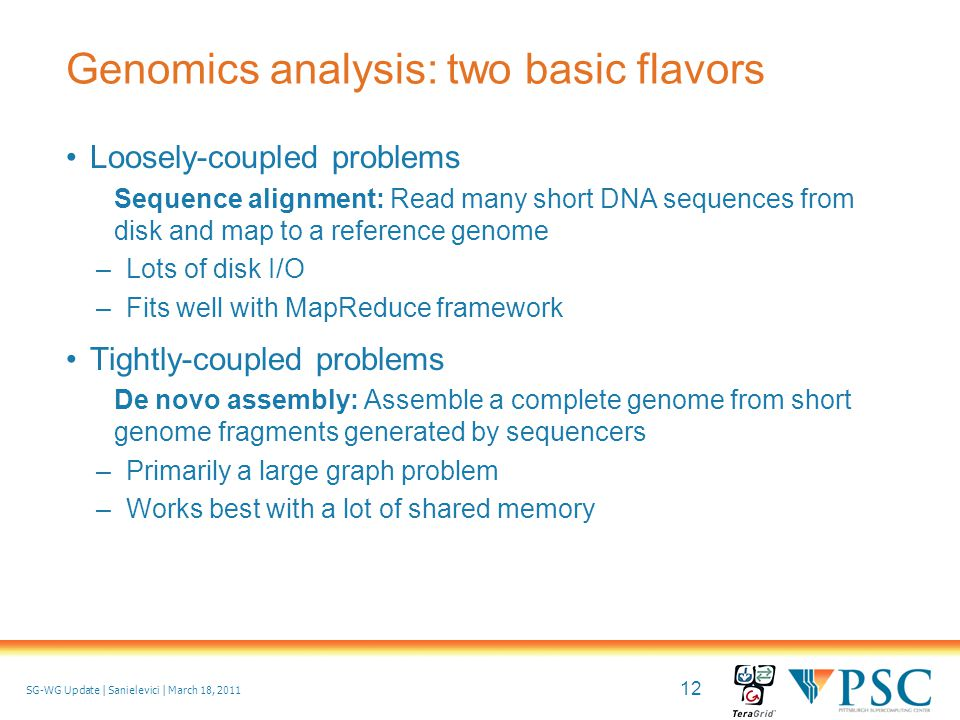 12 © 2010 Pittsburgh Supercomputing Center SG-WG Update | Sanielevici | March 18, 2011 Genomics analysis: two basic flavors Loosely-coupled problems Sequence alignment: Read many short DNA sequences from disk and map to a reference genome –Lots of disk I/O –Fits well with MapReduce framework Tightly-coupled problems De novo assembly: Assemble a complete genome from short genome fragments generated by sequencers –Primarily a large graph problem –Works best with a lot of shared memory