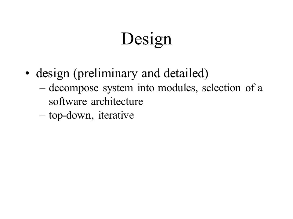 Design design (preliminary and detailed) –decompose system into modules, selection of a software architecture –top-down, iterative