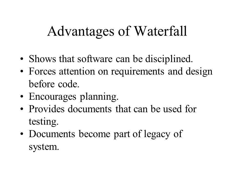Advantages of Waterfall Shows that software can be disciplined.