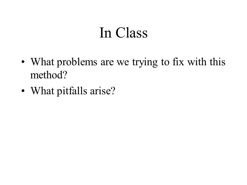 In Class What problems are we trying to fix with this method What pitfalls arise