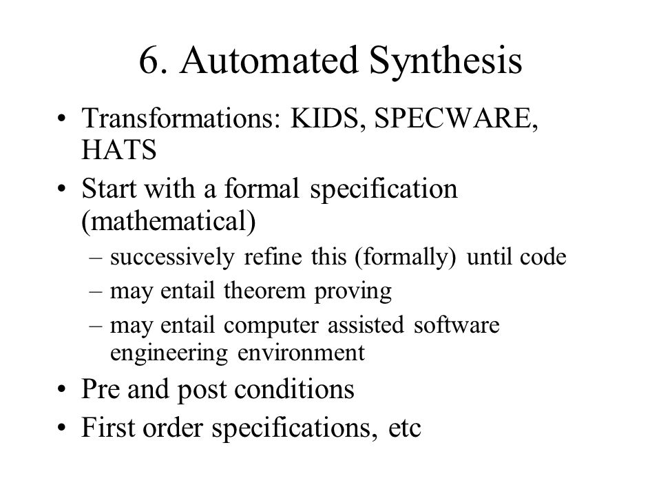 6. Automated Synthesis Transformations: KIDS, SPECWARE, HATS Start with a formal specification (mathematical) –successively refine this (formally) unt