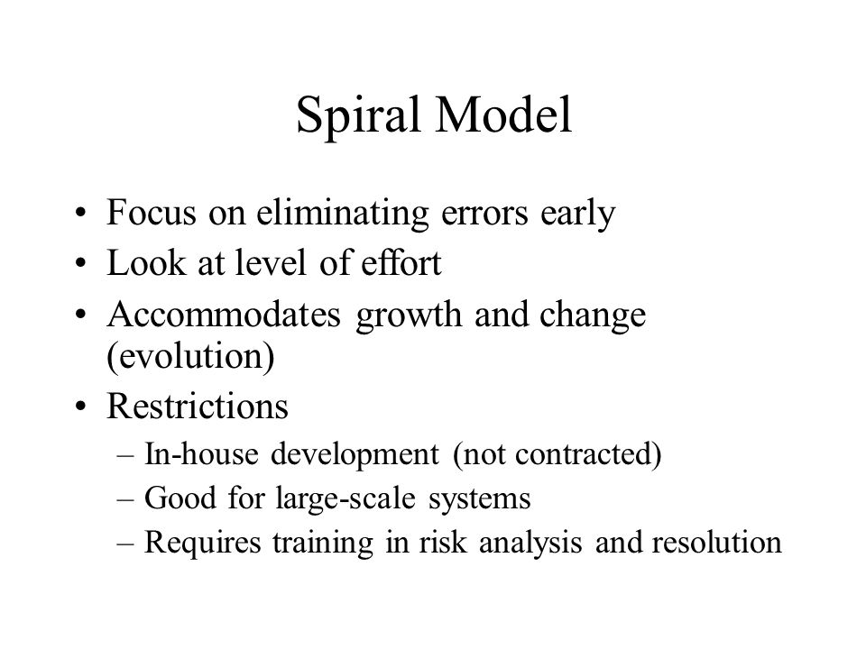 Spiral Model Focus on eliminating errors early Look at level of effort Accommodates growth and change (evolution) Restrictions –In-house development (not contracted) –Good for large-scale systems –Requires training in risk analysis and resolution