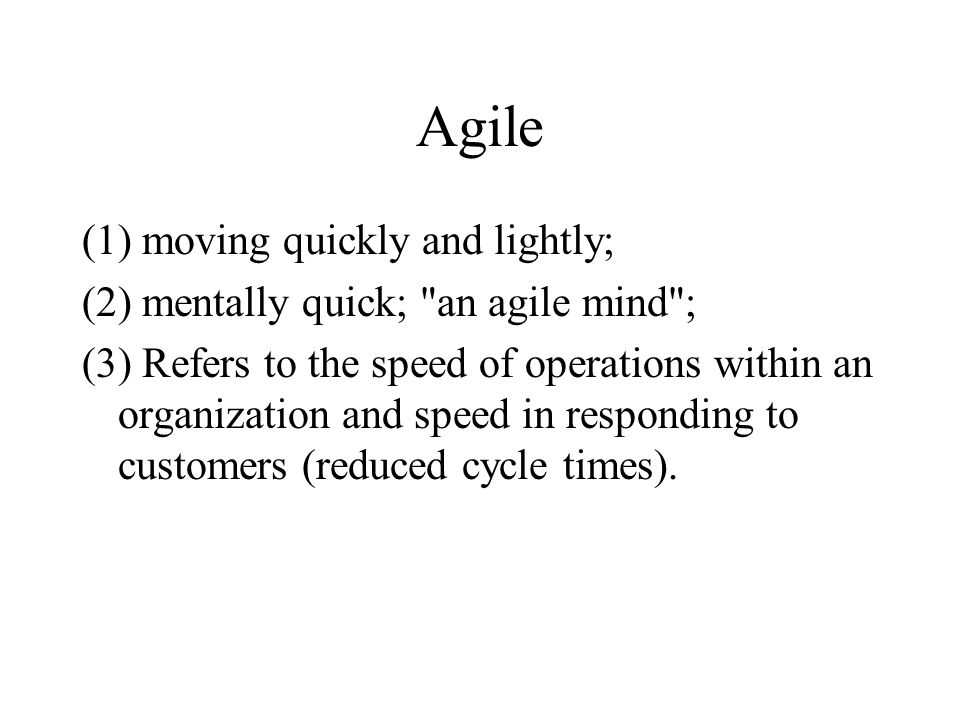 Agile (1) moving quickly and lightly; (2) mentally quick; an agile mind ; (3) Refers to the speed of operations within an organization and speed in responding to customers (reduced cycle times).