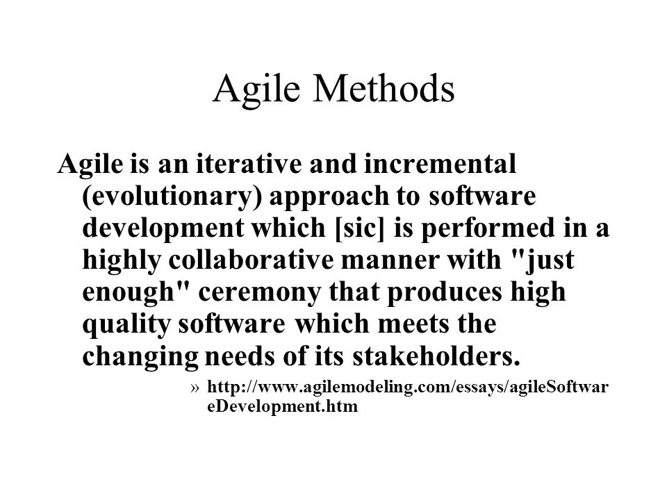 Agile Methods Agile is an iterative and incremental (evolutionary) approach to software development which [sic] is performed in a highly collaborative manner with just enough ceremony that produces high quality software which meets the changing needs of its stakeholders.