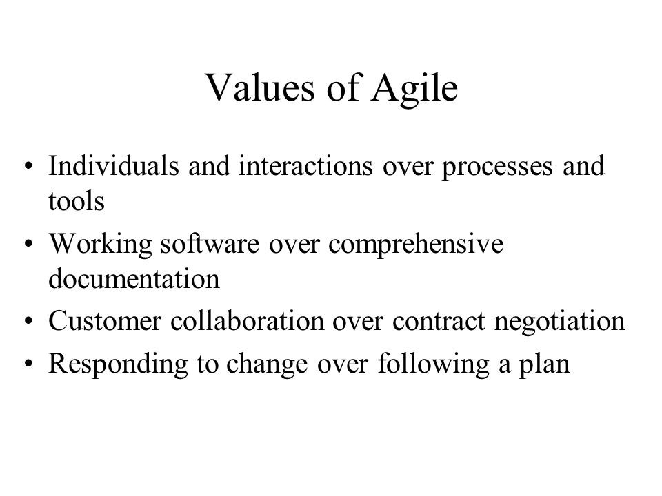 Values of Agile Individuals and interactions over processes and tools Working software over comprehensive documentation Customer collaboration over contract negotiation Responding to change over following a plan