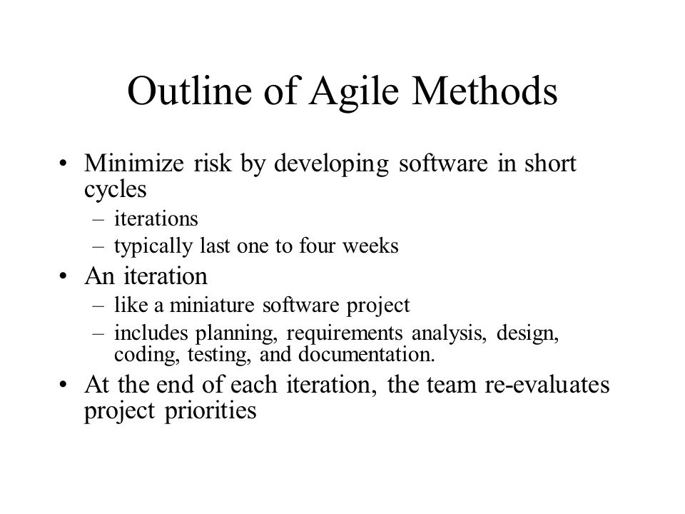 Outline of Agile Methods Minimize risk by developing software in short cycles –iterations –typically last one to four weeks An iteration –like a miniature software project –includes planning, requirements analysis, design, coding, testing, and documentation.