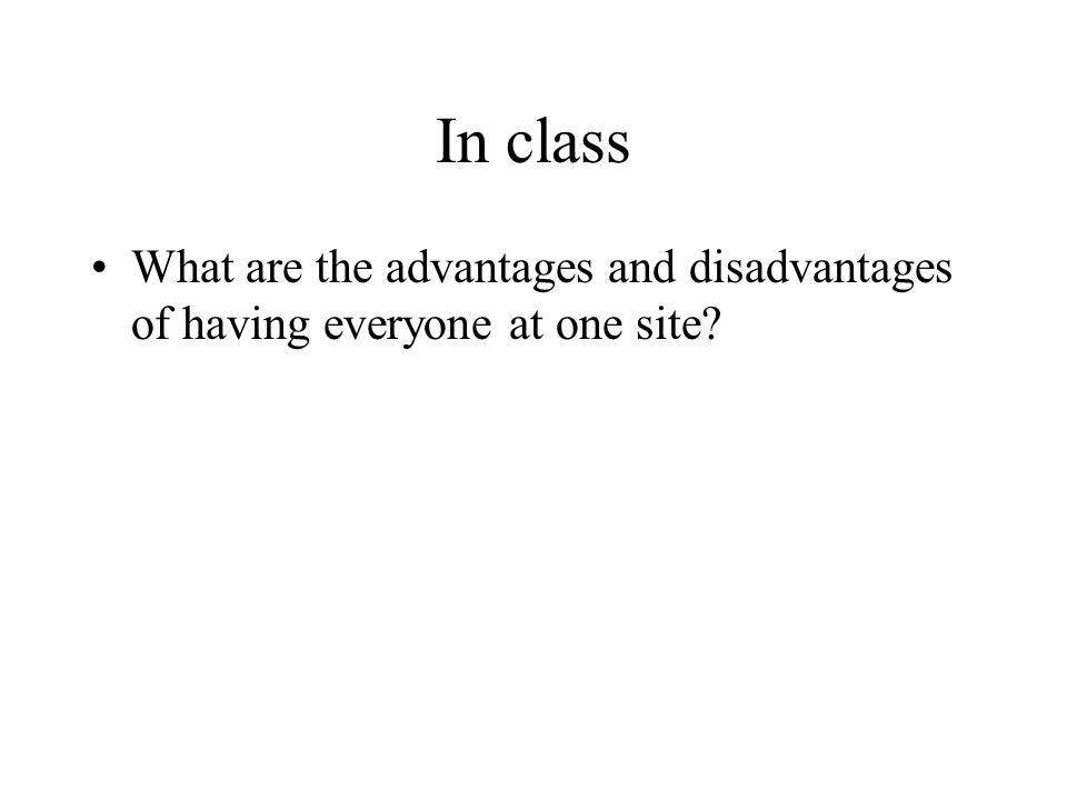 In class What are the advantages and disadvantages of having everyone at one site