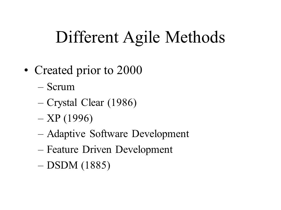 Different Agile Methods Created prior to 2000 –Scrum –Crystal Clear (1986) –XP (1996) –Adaptive Software Development –Feature Driven Development –DSDM (1885)