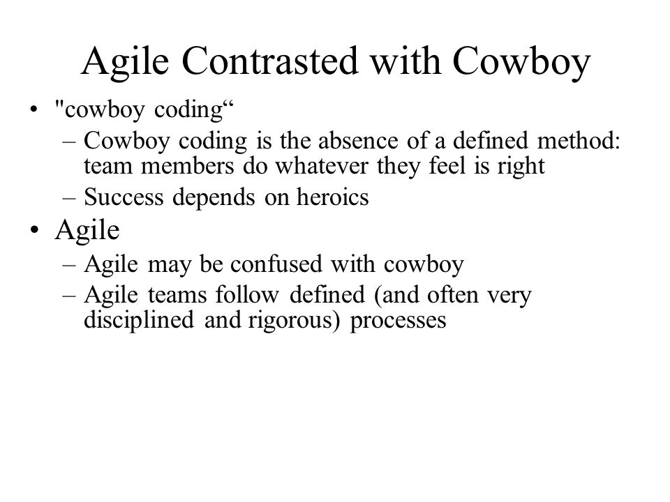 Agile Contrasted with Cowboy cowboy coding –Cowboy coding is the absence of a defined method: team members do whatever they feel is right –Success depends on heroics Agile –Agile may be confused with cowboy –Agile teams follow defined (and often very disciplined and rigorous) processes