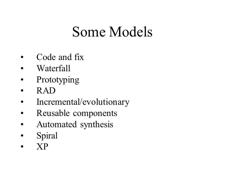 Some Models Code and fix Waterfall Prototyping RAD Incremental/evolutionary Reusable components Automated synthesis Spiral XP