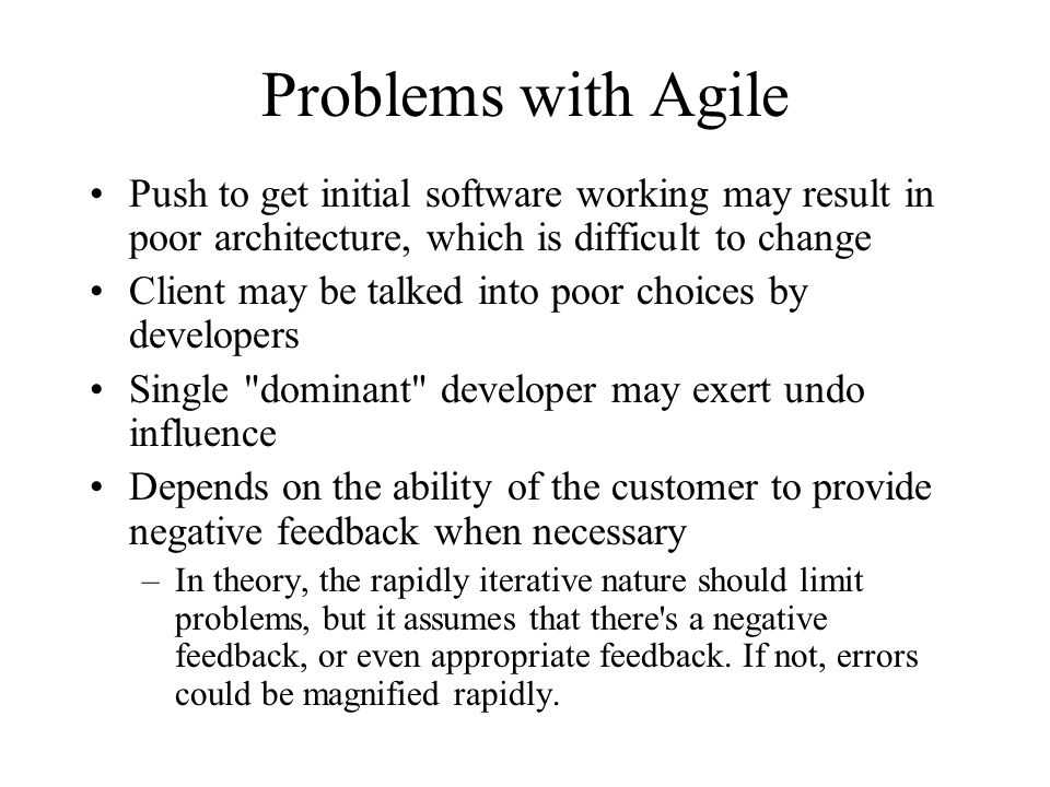 Problems with Agile Push to get initial software working may result in poor architecture, which is difficult to change Client may be talked into poor choices by developers Single dominant developer may exert undo influence Depends on the ability of the customer to provide negative feedback when necessary –In theory, the rapidly iterative nature should limit problems, but it assumes that there s a negative feedback, or even appropriate feedback.