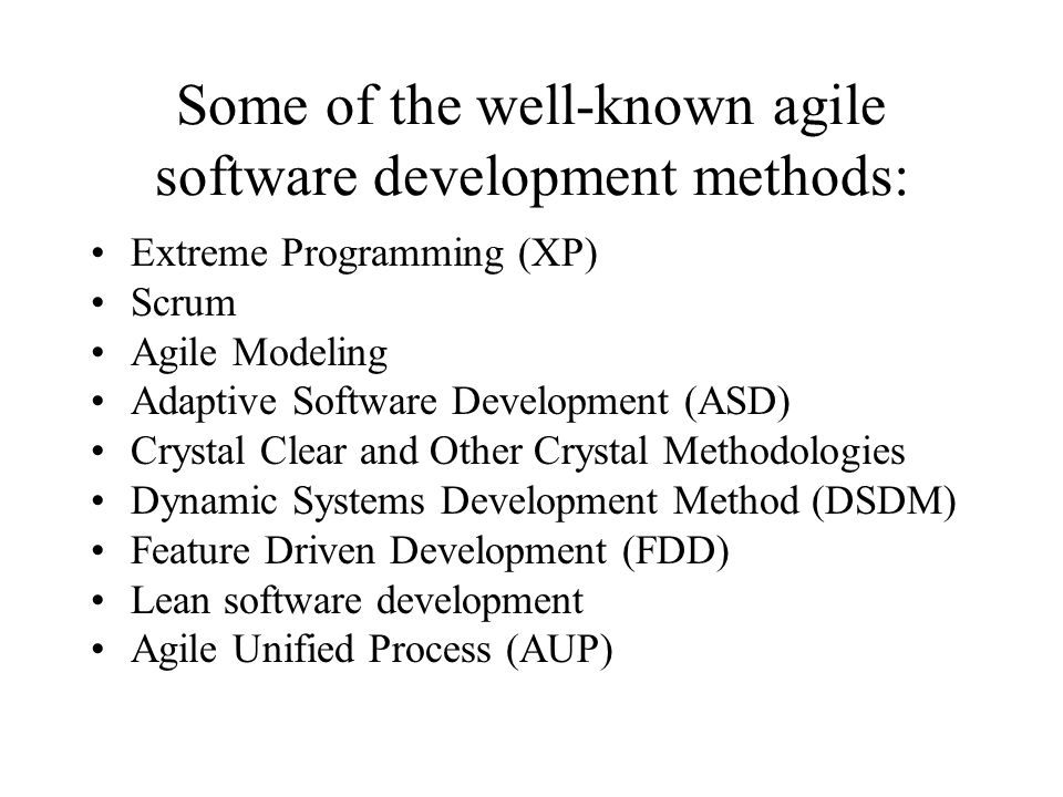 Some of the well-known agile software development methods: Extreme Programming (XP) Scrum Agile Modeling Adaptive Software Development (ASD) Crystal Clear and Other Crystal Methodologies Dynamic Systems Development Method (DSDM) Feature Driven Development (FDD) Lean software development Agile Unified Process (AUP)
