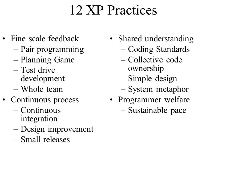 12 XP Practices Fine scale feedback –Pair programming –Planning Game –Test drive development –Whole team Continuous process –Continuous integration –Design improvement –Small releases Shared understanding –Coding Standards –Collective code ownership –Simple design –System metaphor Programmer welfare –Sustainable pace
