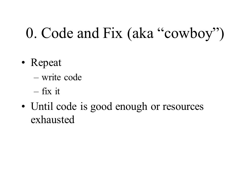 """0. Code and Fix (aka """"cowboy"""") Repeat –write code –fix it Until code is good enough or resources exhausted"""