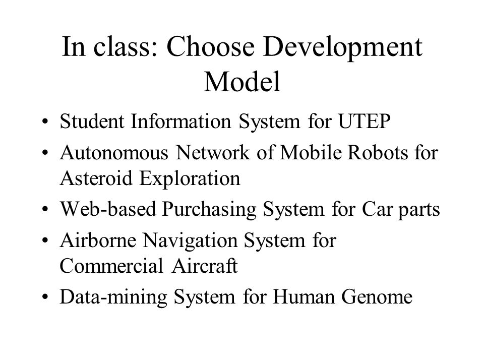 In class: Choose Development Model Student Information System for UTEP Autonomous Network of Mobile Robots for Asteroid Exploration Web-based Purchasing System for Car parts Airborne Navigation System for Commercial Aircraft Data-mining System for Human Genome