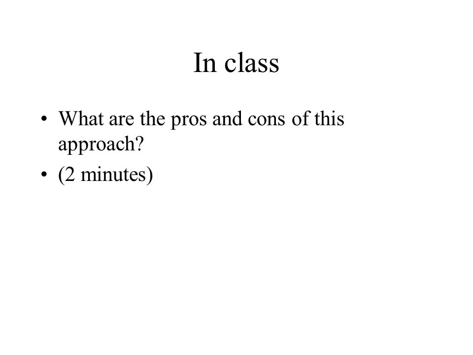 In class What are the pros and cons of this approach (2 minutes)