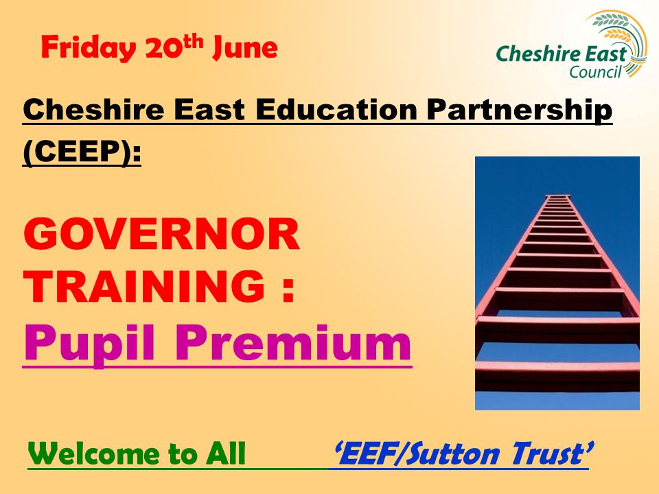 Friday 20 th June Cheshire East Education Partnership (CEEP): GOVERNOR TRAINING : Pupil Premium Welcome to All 'EEF/Sutton Trust'
