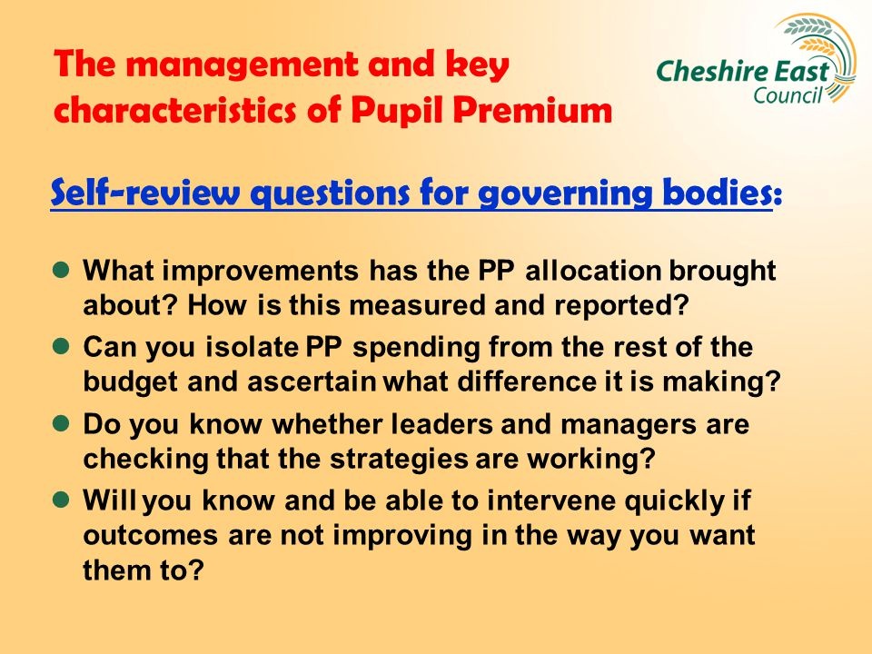 The management and key characteristics of Pupil Premium Self-review questions for governing bodies: What improvements has the PP allocation brought about.