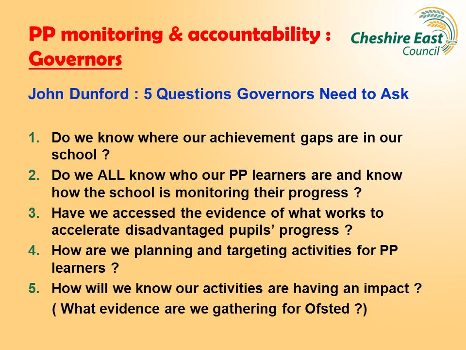 PP monitoring & accountability : Governors John Dunford : 5 Questions Governors Need to Ask 1.Do we know where our achievement gaps are in our school .