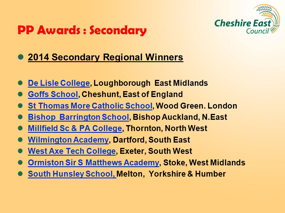 PP Awards : Secondary 2014 Secondary Regional Winners De Lisle College, Loughborough East Midlands Goffs School, Cheshunt, East of England St Thomas M