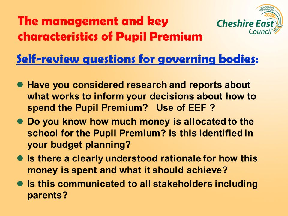 The management and key characteristics of Pupil Premium Self-review questions for governing bodies: Have you considered research and reports about what works to inform your decisions about how to spend the Pupil Premium.
