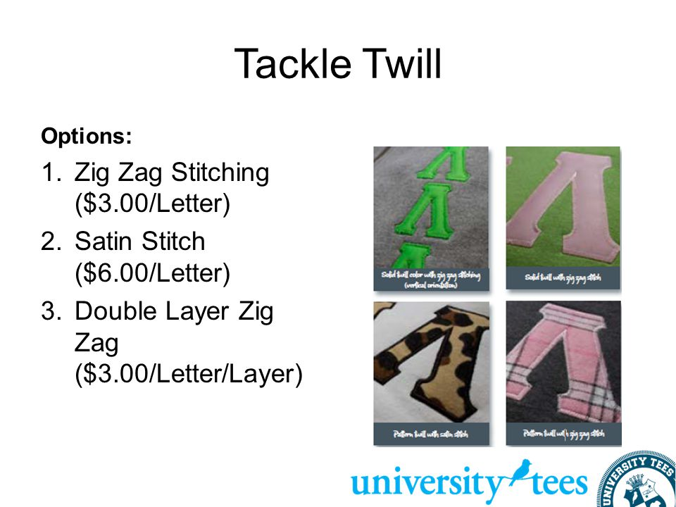 Tackle Twill Options: 1.Zig Zag Stitching ($3.00/Letter) 2.Satin Stitch ($6.00/Letter) 3.Double Layer Zig Zag ($3.00/Letter/Layer)