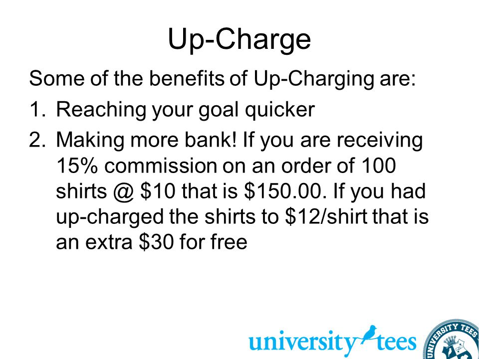 Up-Charge Some of the benefits of Up-Charging are: 1.Reaching your goal quicker 2.Making more bank! If you are receiving 15% commission on an order of