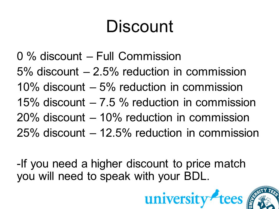 Discount 0 % discount – Full Commission 5% discount – 2.5% reduction in commission 10% discount – 5% reduction in commission 15% discount – 7.5 % reduction in commission 20% discount – 10% reduction in commission 25% discount – 12.5% reduction in commission -If you need a higher discount to price match you will need to speak with your BDL.