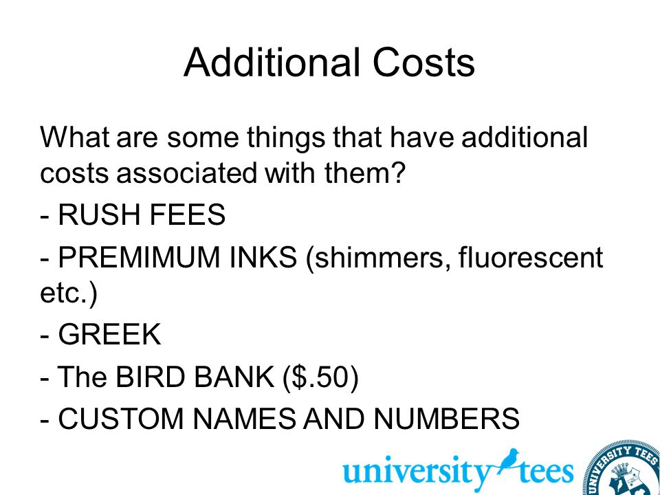 Additional Costs What are some things that have additional costs associated with them? - RUSH FEES - PREMIMUM INKS (shimmers, fluorescent etc.) - GREE