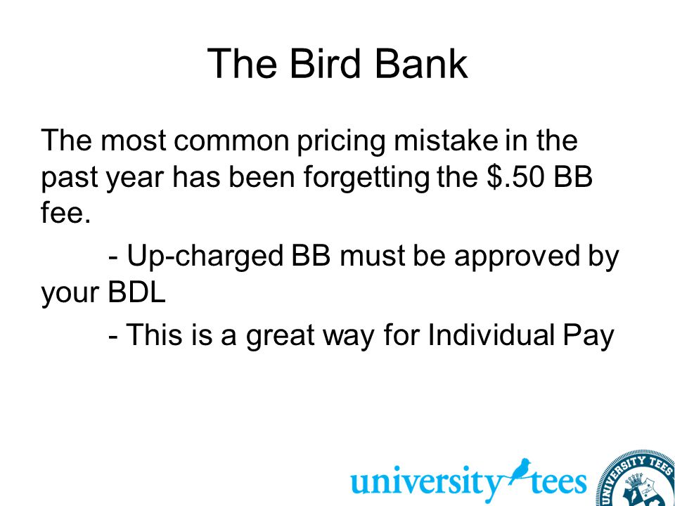 The Bird Bank The most common pricing mistake in the past year has been forgetting the $.50 BB fee. - Up-charged BB must be approved by your BDL - Thi