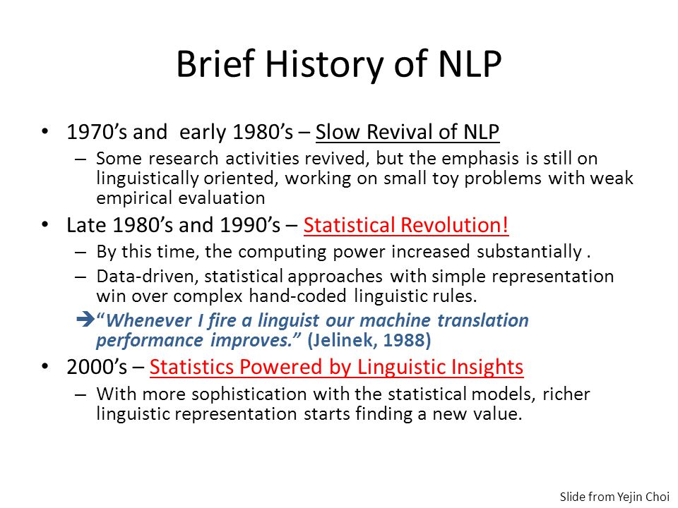 Brief History of NLP 1970's and early 1980's – Slow Revival of NLP – Some research activities revived, but the emphasis is still on linguistically oriented, working on small toy problems with weak empirical evaluation Late 1980's and 1990's – Statistical Revolution.