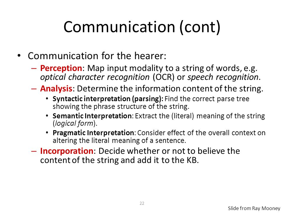 22 Communication (cont) Communication for the hearer: – Perception: Map input modality to a string of words, e.g.