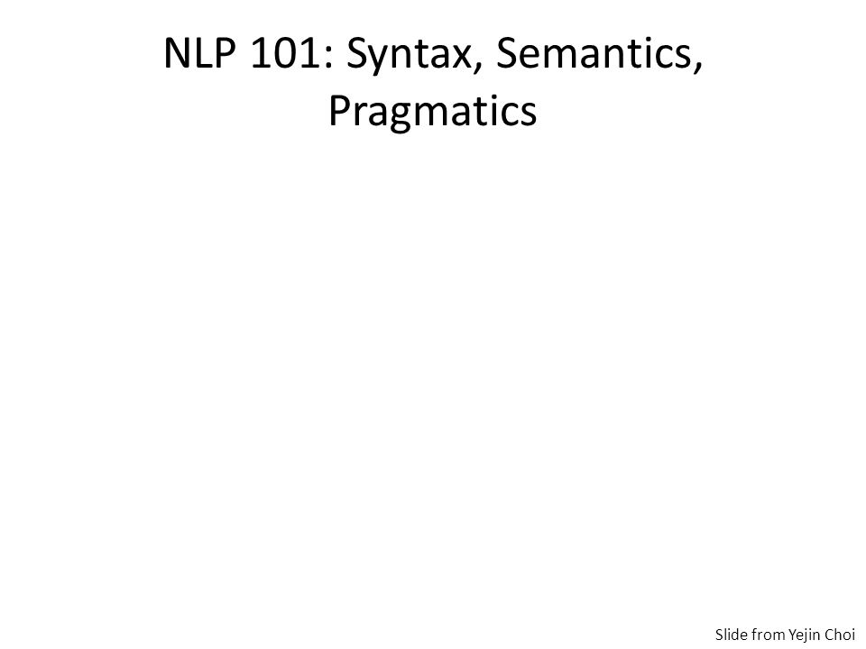NLP 101: Syntax, Semantics, Pragmatics Syntax – grammatical ordering of words Semantics – meaning of words, phrases, sentences Pragmatics – meaning of words, phrases, sentences based on situational and social context Slide from Yejin Choi