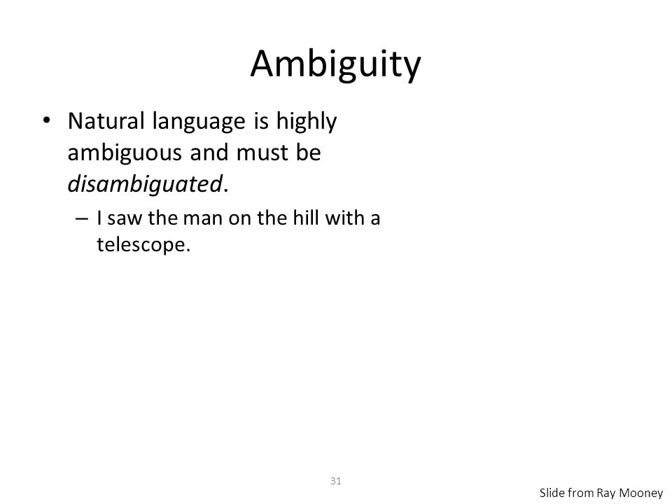 31 Ambiguity Natural language is highly ambiguous and must be disambiguated.