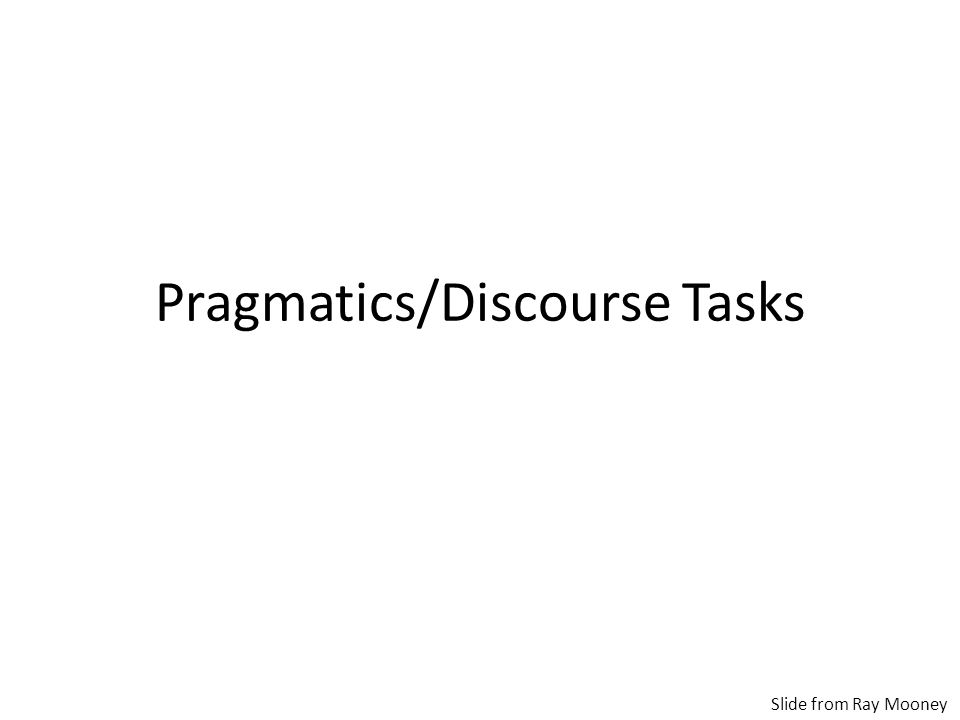 Pragmatics/Discourse Tasks Slide from Ray Mooney