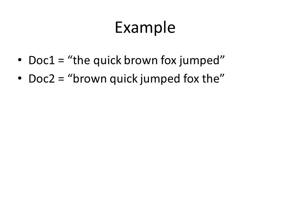 Example Doc1 = the quick brown fox jumped Doc2 = brown quick jumped fox the