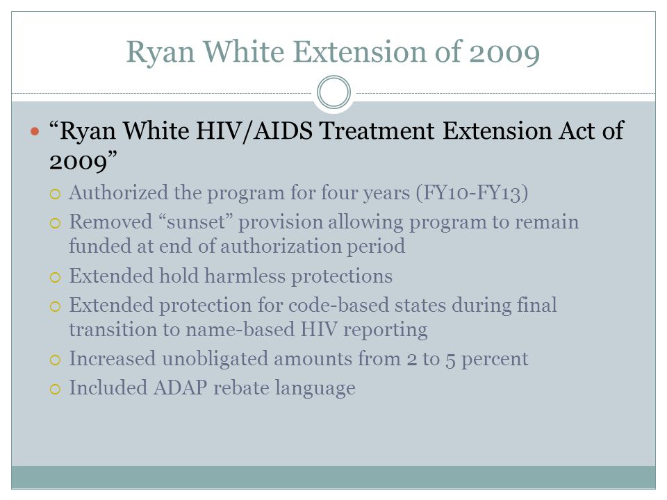 "Ryan White Extension of 2009 ""Ryan White HIV/AIDS Treatment Extension Act of 2009""  Authorized the program for four years (FY10-FY13)  Removed ""suns"