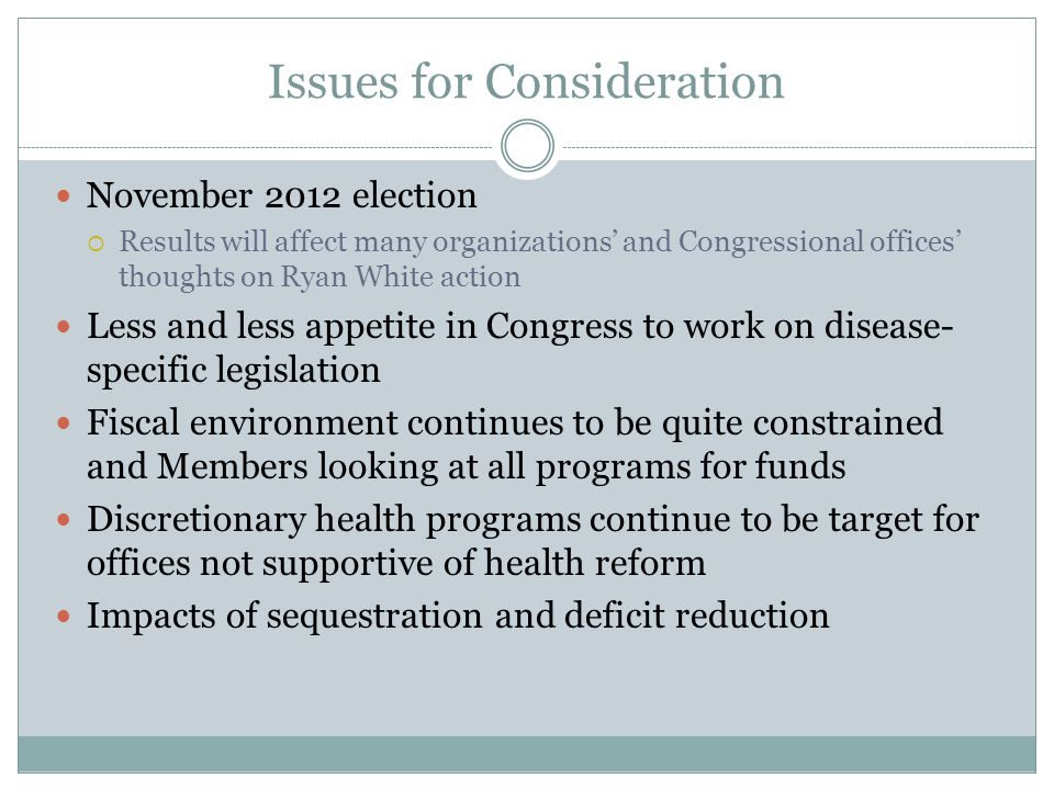 Issues for Consideration November 2012 election  Results will affect many organizations' and Congressional offices' thoughts on Ryan White action Les