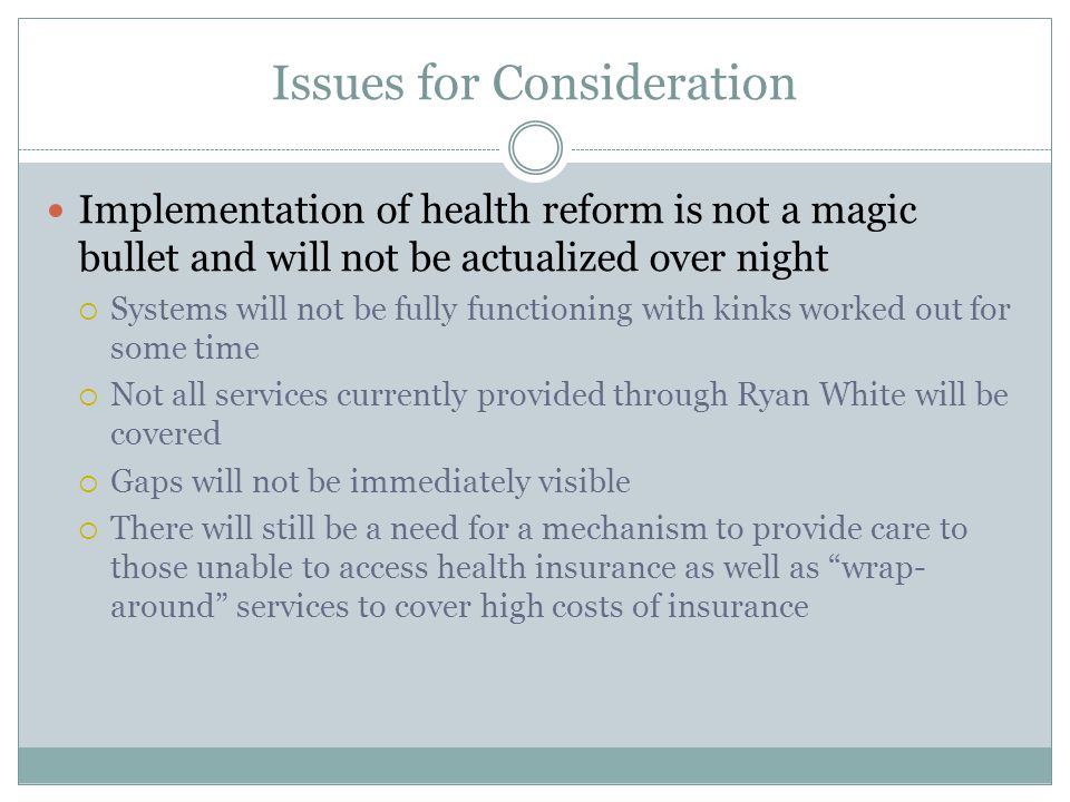Issues for Consideration Implementation of health reform is not a magic bullet and will not be actualized over night  Systems will not be fully funct