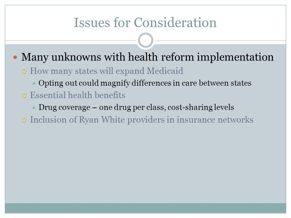 Issues for Consideration Many unknowns with health reform implementation  How many states will expand Medicaid  Opting out could magnify differences