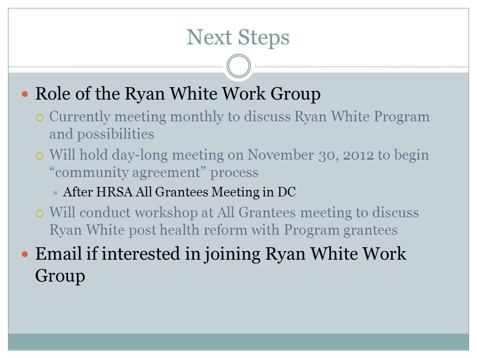 Next Steps Role of the Ryan White Work Group  Currently meeting monthly to discuss Ryan White Program and possibilities  Will hold day-long meeting