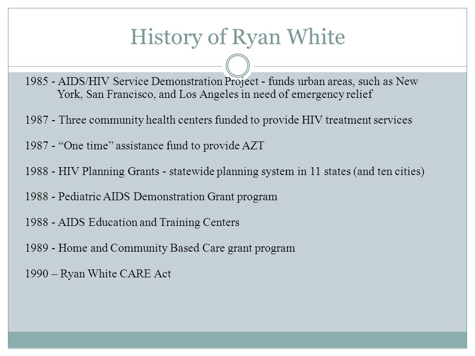 History of Ryan White 1985 - AIDS/HIV Service Demonstration Project - funds urban areas, such as New York, San Francisco, and Los Angeles in need of e