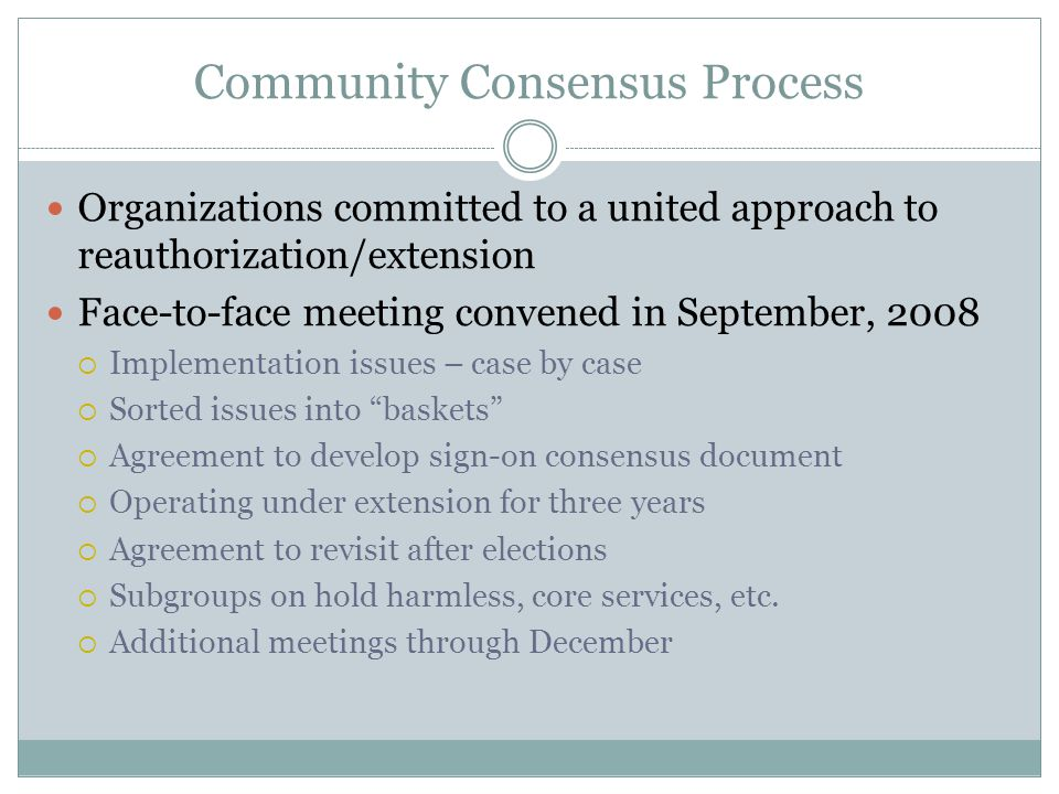 Community Consensus Process Issue Division:  Implementation fixes needed before extension  Legislative or technical fixes  Regulatory fixes  Issues to address in extension  Issues for full reauthorization (2012)  Issues addressed through other processes  1st 100 Days – new Obama Administration  National HIV/AIDS Strategy  Health reform