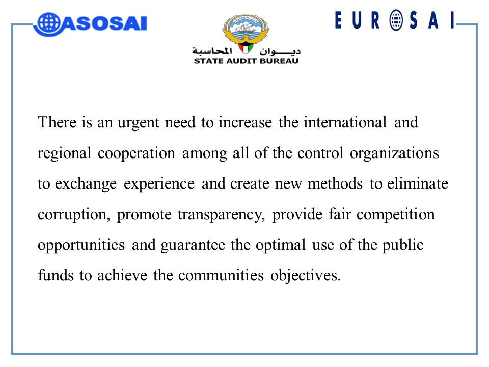 There is an urgent need to increase the international and regional cooperation among all of the control organizations to exchange experience and create new methods to eliminate corruption, promote transparency, provide fair competition opportunities and guarantee the optimal use of the public funds to achieve the communities objectives.