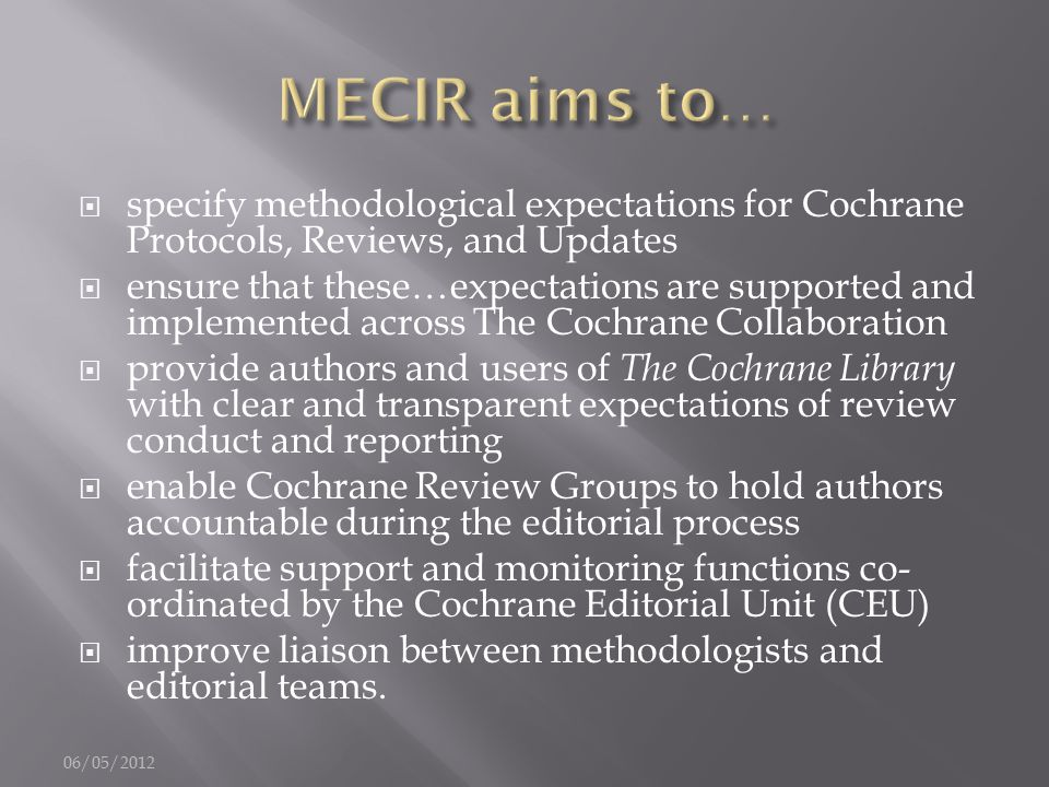  specify methodological expectations for Cochrane Protocols, Reviews, and Updates  ensure that these…expectations are supported and implemented across The Cochrane Collaboration  provide authors and users of The Cochrane Library with clear and transparent expectations of review conduct and reporting  enable Cochrane Review Groups to hold authors accountable during the editorial process  facilitate support and monitoring functions co- ordinated by the Cochrane Editorial Unit (CEU)  improve liaison between methodologists and editorial teams.