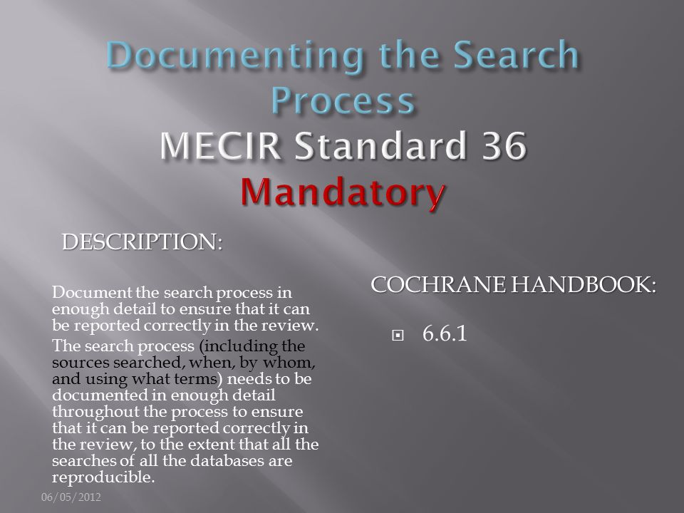 DESCRIPTION: COCHRANE HANDBOOK: Document the search process in enough detail to ensure that it can be reported correctly in the review. The search pro