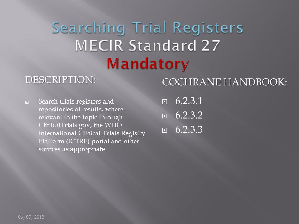 DESCRIPTION: COCHRANE HANDBOOK:  Search trials registers and repositories of results, where relevant to the topic through ClinicalTrials.gov, the WHO International Clinical Trials Registry Platform (ICTRP) portal and other sources as appropriate.